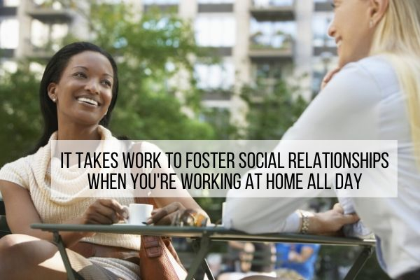 you have to work harder to maintain social relationships when you work from home